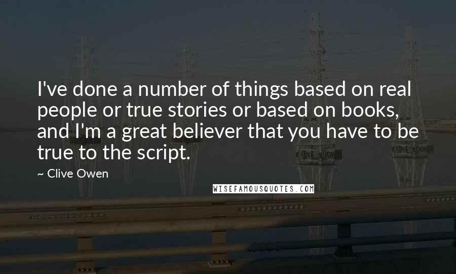 Clive Owen Quotes: I've done a number of things based on real people or true stories or based on books, and I'm a great believer that you have to be true to the script.
