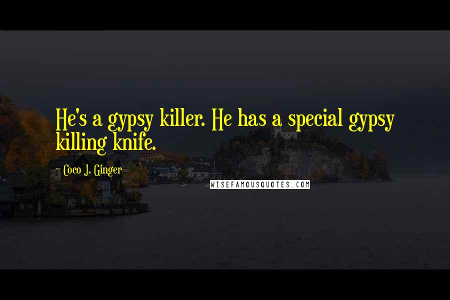 Coco J. Ginger Quotes: He's a gypsy killer. He has a special gypsy killing knife.