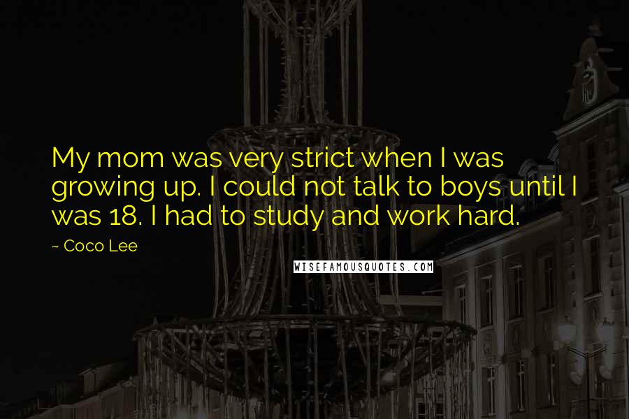 Coco Lee Quotes: My mom was very strict when I was growing up. I could not talk to boys until I was 18. I had to study and work hard.