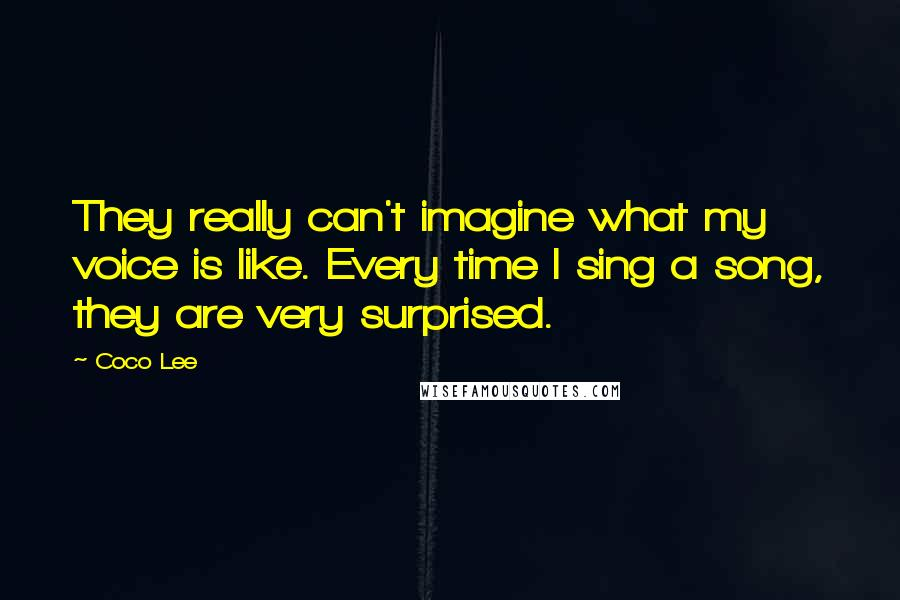 Coco Lee Quotes: They really can't imagine what my voice is like. Every time I sing a song, they are very surprised.