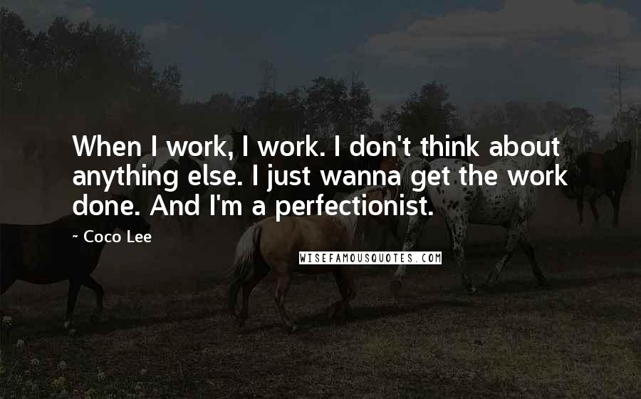 Coco Lee Quotes: When I work, I work. I don't think about anything else. I just wanna get the work done. And I'm a perfectionist.