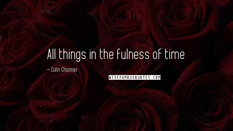 Colin Channer Quotes: All things in the fulness of time