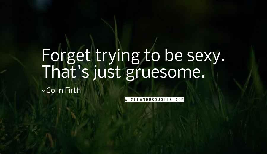 Colin Firth Quotes: Forget trying to be sexy. That's just gruesome.