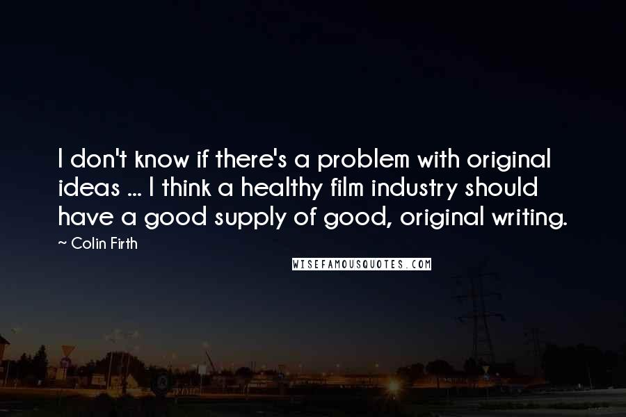 Colin Firth Quotes: I don't know if there's a problem with original ideas ... I think a healthy film industry should have a good supply of good, original writing.