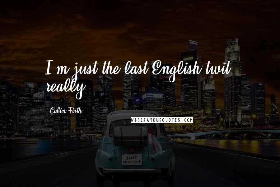 Colin Firth Quotes: I'm just the last English twit, really.