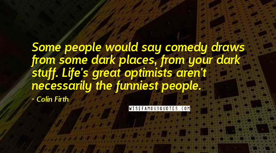 Colin Firth Quotes: Some people would say comedy draws from some dark places, from your dark stuff. Life's great optimists aren't necessarily the funniest people.