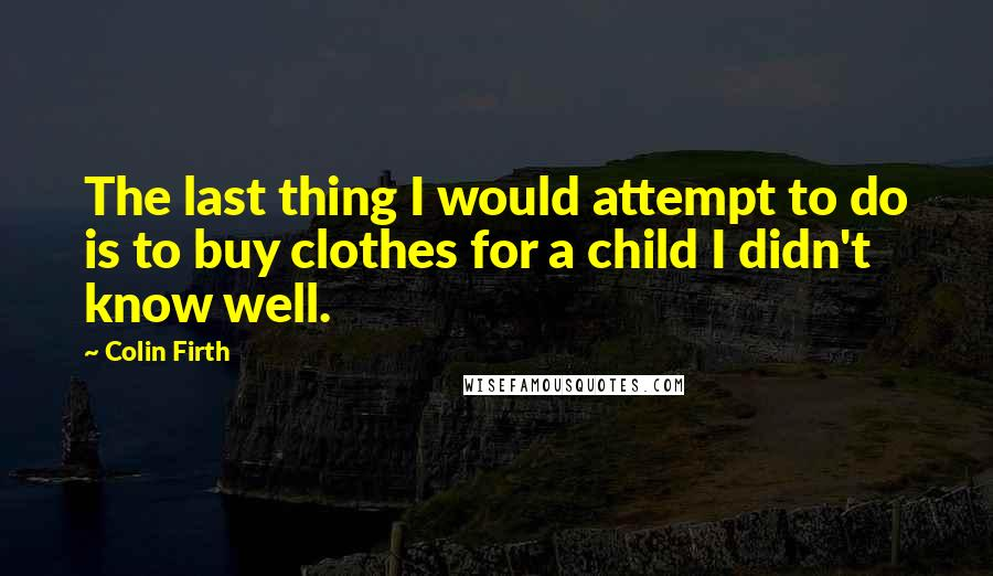 Colin Firth Quotes: The last thing I would attempt to do is to buy clothes for a child I didn't know well.