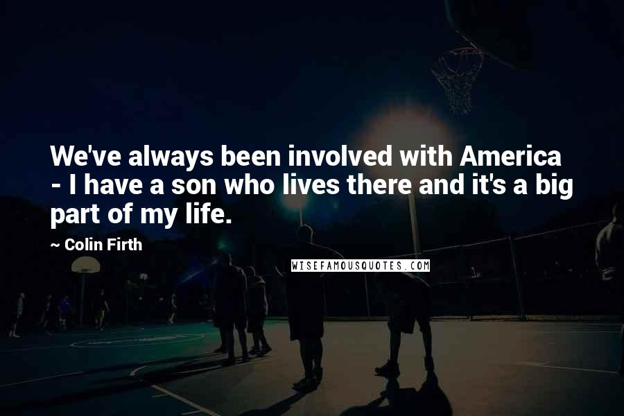 Colin Firth Quotes: We've always been involved with America - I have a son who lives there and it's a big part of my life.