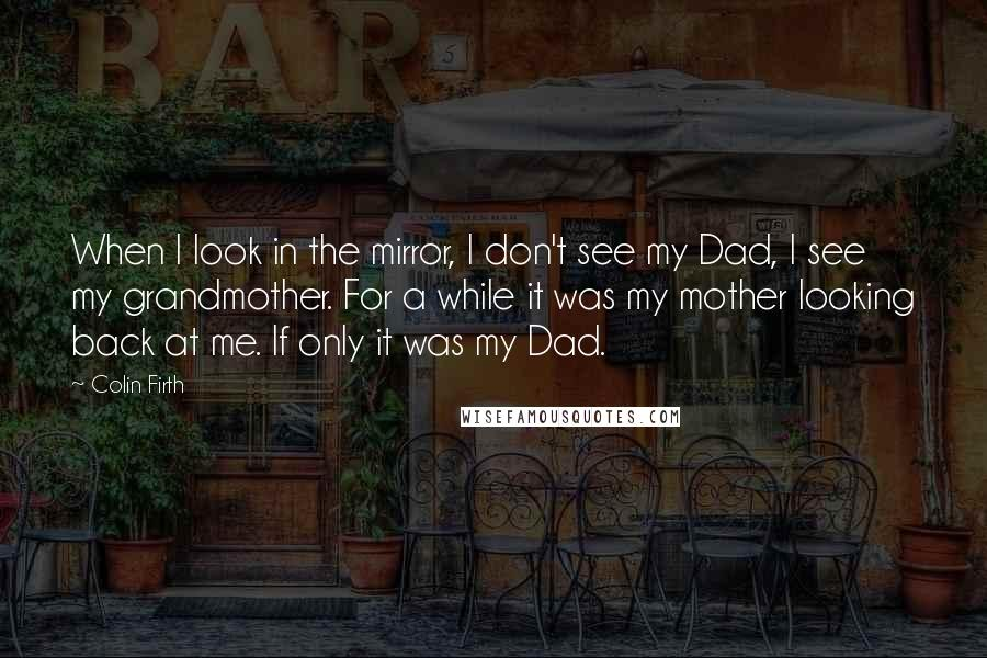 Colin Firth Quotes: When I look in the mirror, I don't see my Dad, I see my grandmother. For a while it was my mother looking back at me. If only it was my Dad.