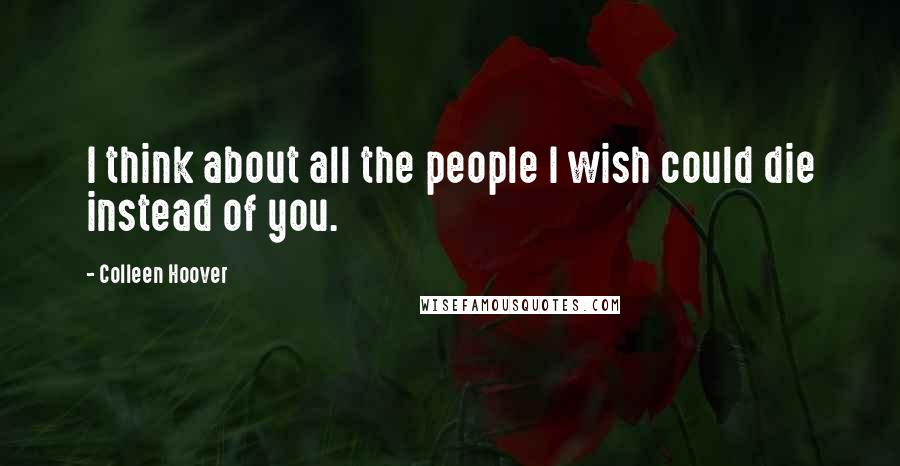 Colleen Hoover Quotes: I think about all the people I wish could die instead of you.