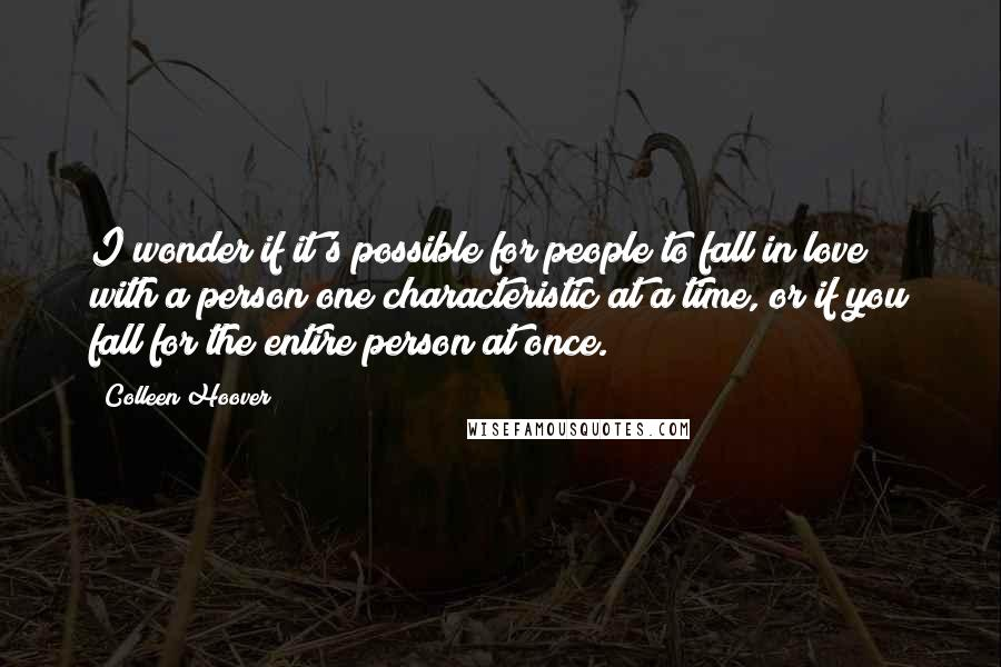Colleen Hoover Quotes: I wonder if it's possible for people to fall in love with a person one characteristic at a time, or if you fall for the entire person at once.