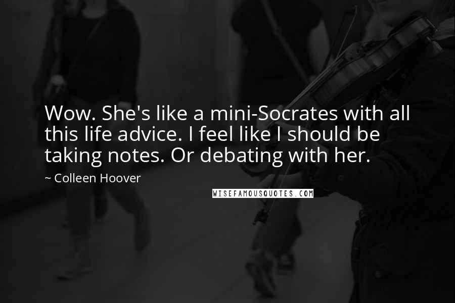 Colleen Hoover Quotes: Wow. She's like a mini-Socrates with all this life advice. I feel like I should be taking notes. Or debating with her.