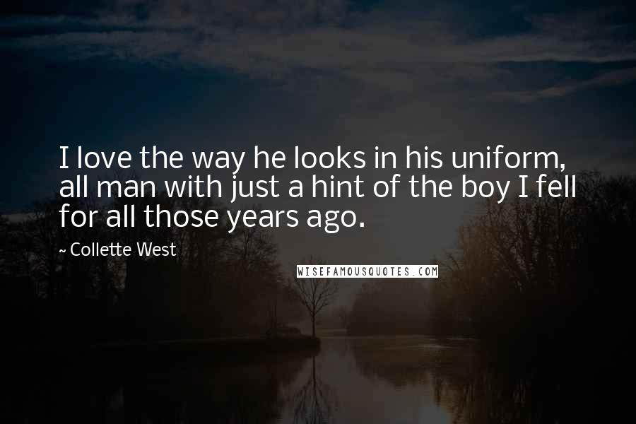 Collette West Quotes: I love the way he looks in his uniform, all man with just a hint of the boy I fell for all those years ago.