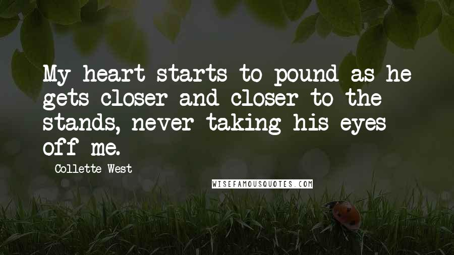 Collette West Quotes: My heart starts to pound as he gets closer and closer to the stands, never taking his eyes off me.