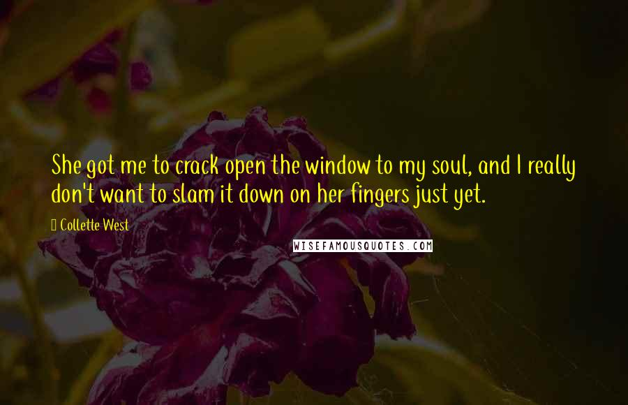 Collette West Quotes: She got me to crack open the window to my soul, and I really don't want to slam it down on her fingers just yet.