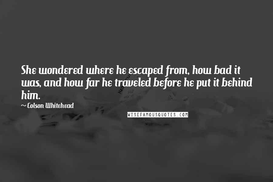 Colson Whitehead Quotes: She wondered where he escaped from, how bad it was, and how far he traveled before he put it behind him.