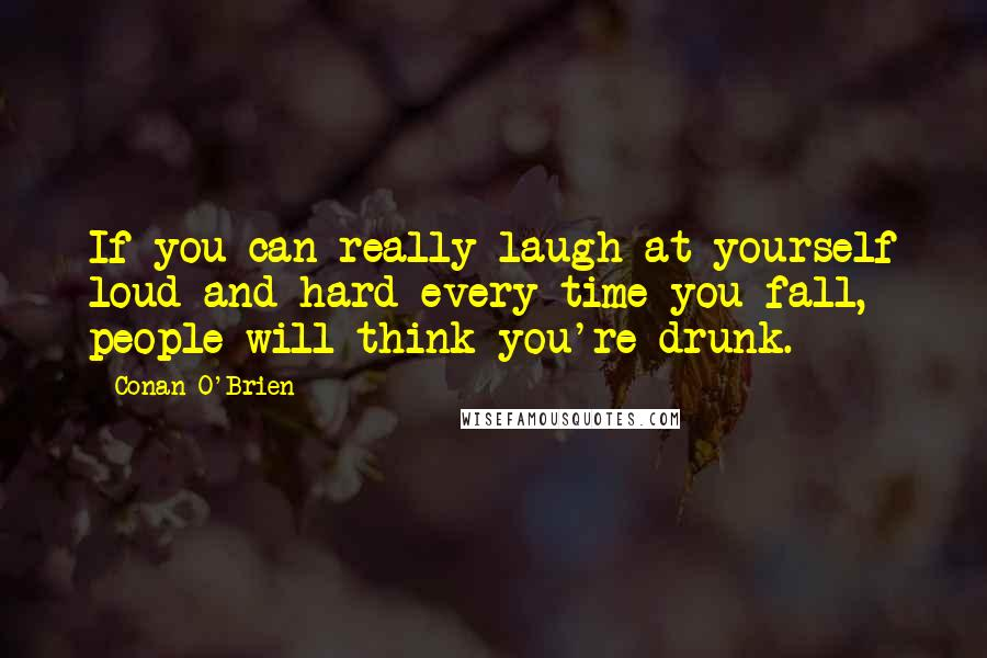 Conan O'Brien Quotes: If you can really laugh at yourself loud and hard every time you fall, people will think you're drunk.