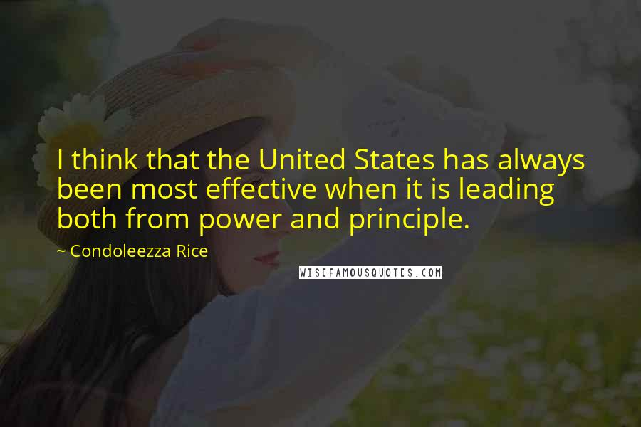 Condoleezza Rice Quotes: I think that the United States has always been most effective when it is leading both from power and principle.