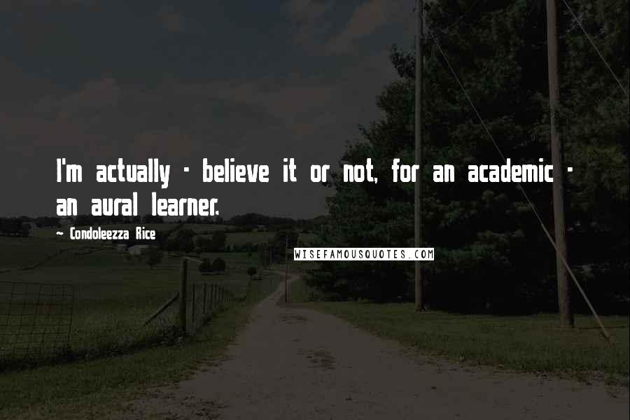 Condoleezza Rice Quotes: I'm actually - believe it or not, for an academic - an aural learner.
