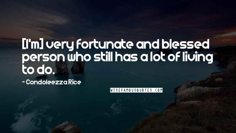 Condoleezza Rice Quotes: [I'm] very fortunate and blessed person who still has a lot of living to do.