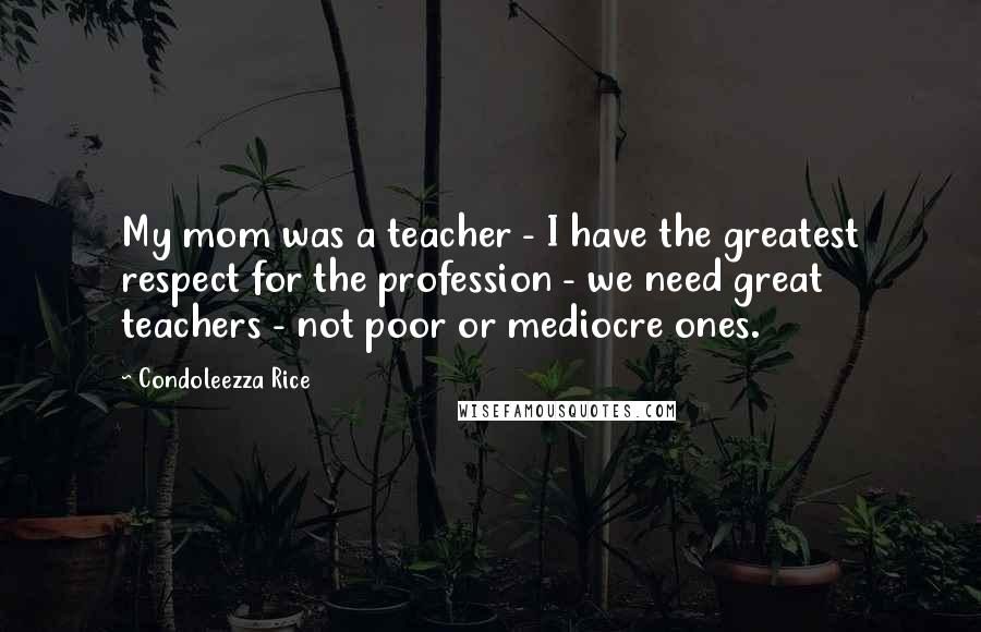 Condoleezza Rice Quotes: My mom was a teacher - I have the greatest respect for the profession - we need great teachers - not poor or mediocre ones.