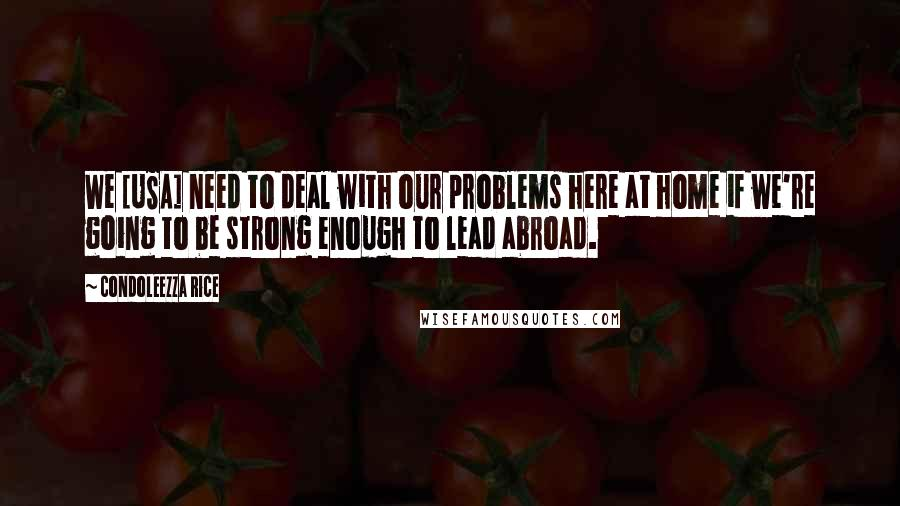 Condoleezza Rice Quotes: We [USA] need to deal with our problems here at home if we're going to be strong enough to lead abroad.