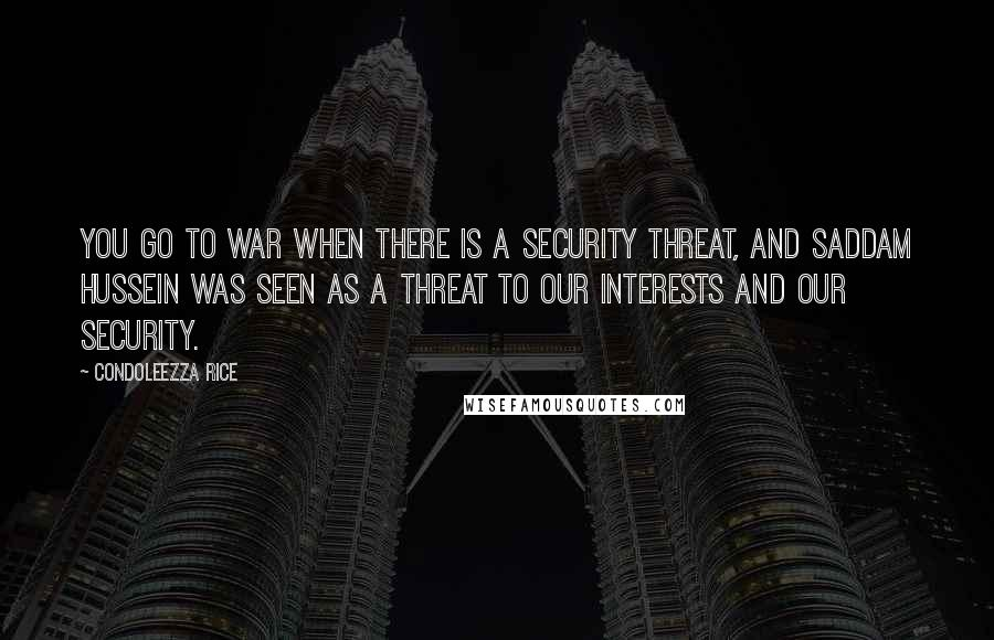 Condoleezza Rice Quotes: You go to war when there is a security threat, and Saddam Hussein was seen as a threat to our interests and our security.