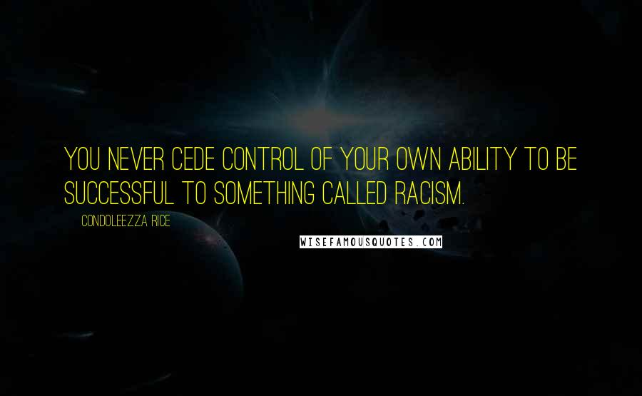 Condoleezza Rice Quotes: You never cede control of your own ability to be successful to something called racism.