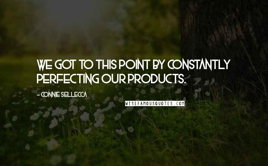 Connie Sellecca Quotes: We got to this point by constantly perfecting our products.