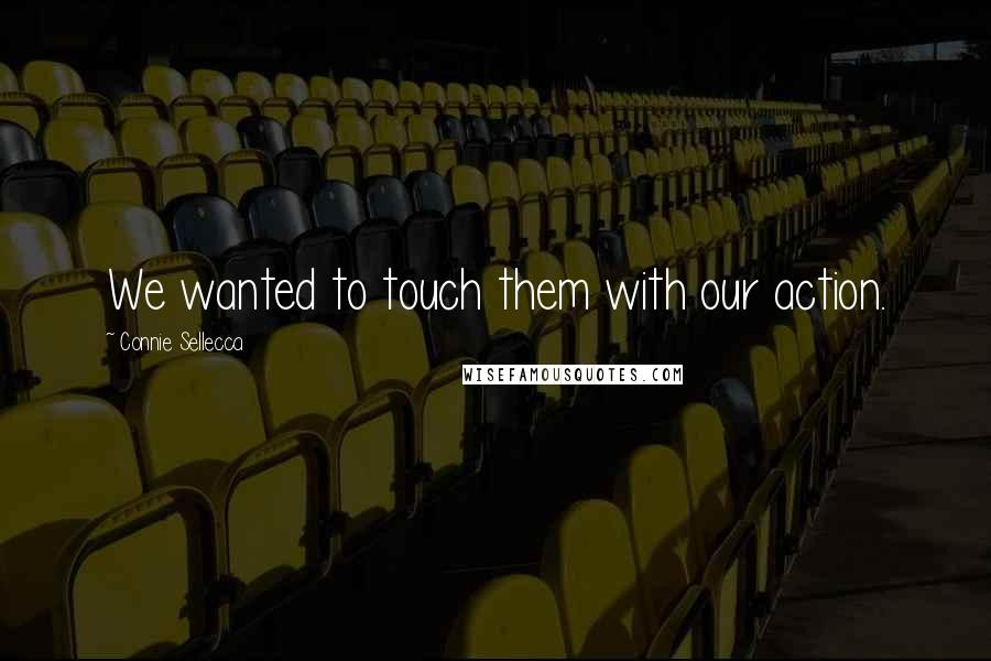 Connie Sellecca Quotes: We wanted to touch them with our action.