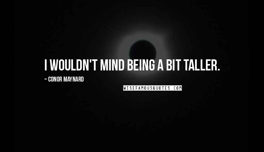Conor Maynard Quotes: I wouldn't mind being a bit taller.