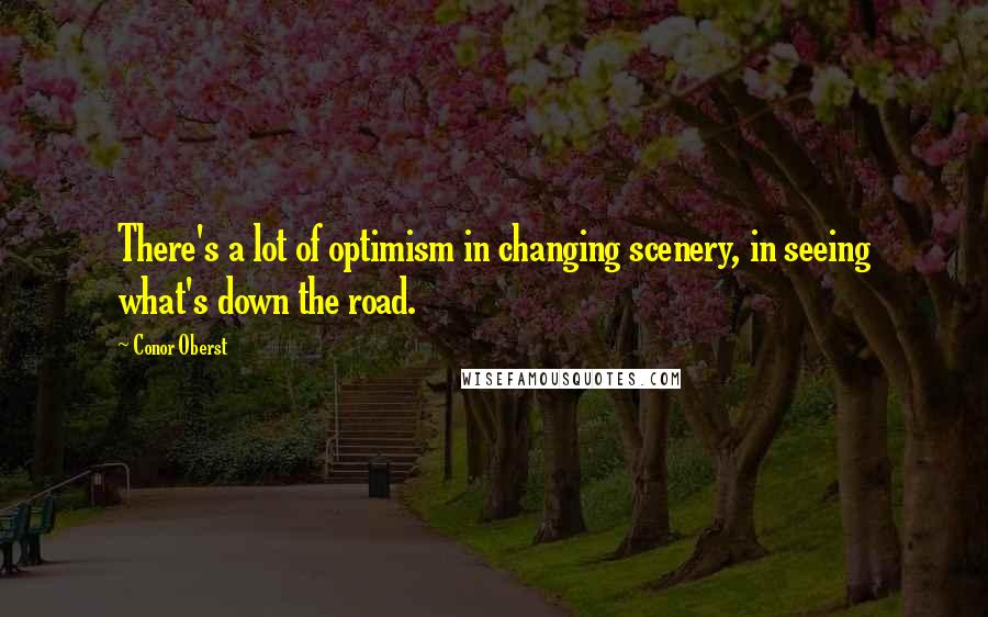 Conor Oberst Quotes: There's a lot of optimism in changing scenery, in seeing what's down the road.