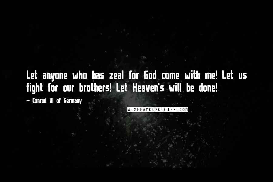 Conrad III Of Germany Quotes: Let anyone who has zeal for God come with me! Let us fight for our brothers! Let Heaven's will be done!
