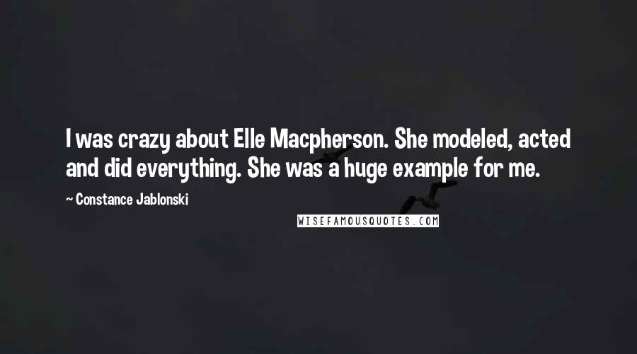 Constance Jablonski Quotes: I was crazy about Elle Macpherson. She modeled, acted and did everything. She was a huge example for me.