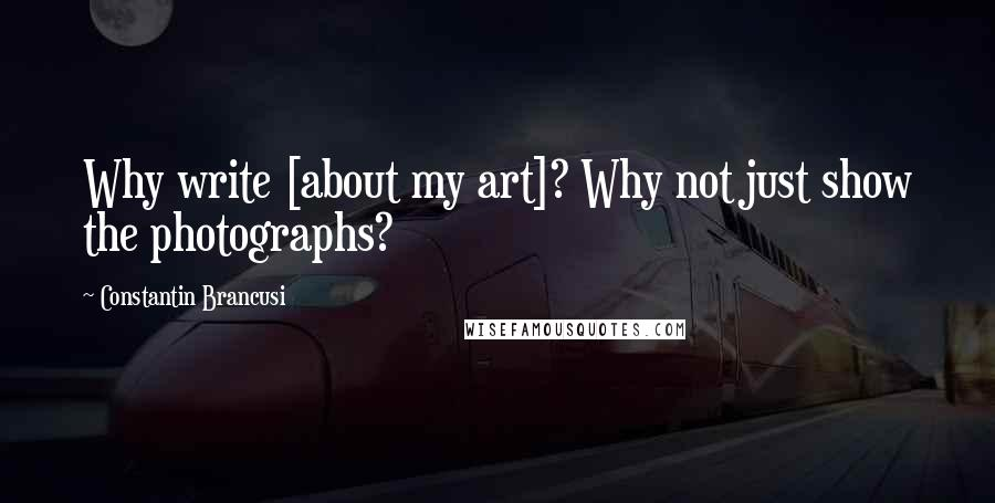 Constantin Brancusi Quotes: Why write [about my art]? Why not just show the photographs?