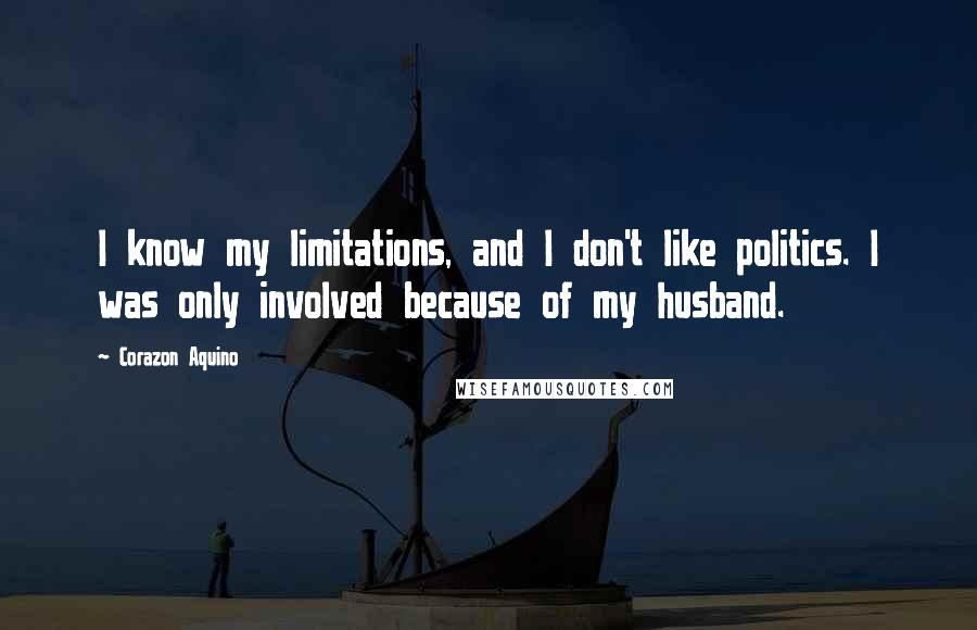 Corazon Aquino Quotes: I know my limitations, and I don't like politics. I was only involved because of my husband.