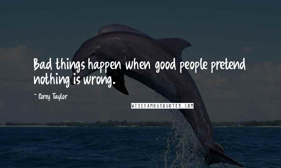 Bad things happen when good people do nothing: corey taylor quotes