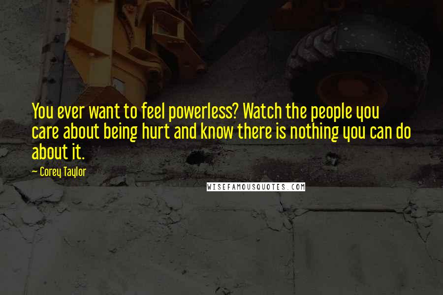 Corey Taylor Quotes: You ever want to feel powerless? Watch the people you care about being hurt and know there is nothing you can do about it.