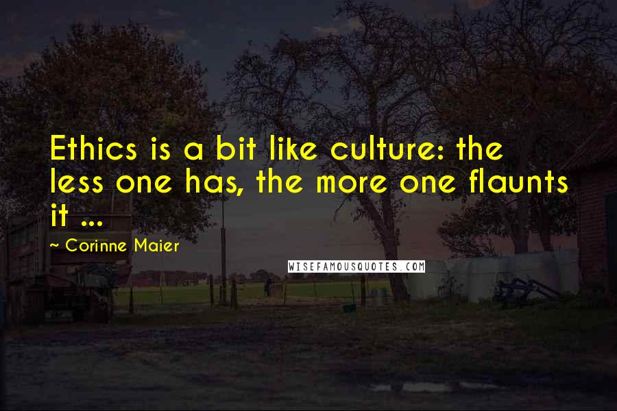Corinne Maier Quotes: Ethics is a bit like culture: the less one has, the more one flaunts it ...