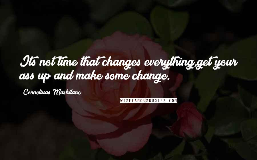 Corneliuas Mashilane Quotes: Its not time that changes everything,get your ass up and make some change.