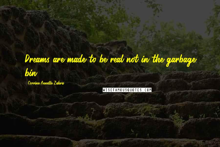 Corrine Annette Zahra Quotes: Dreams are made to be real not in the garbage bin.