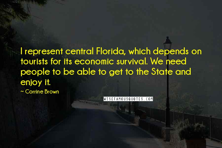 Corrine Brown Quotes: I represent central Florida, which depends on tourists for its economic survival. We need people to be able to get to the State and enjoy it.