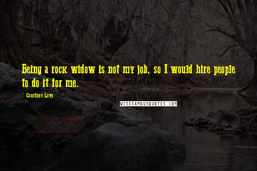 Courtney Love Quotes: Being a rock widow is not my job, so I would hire people to do it for me.