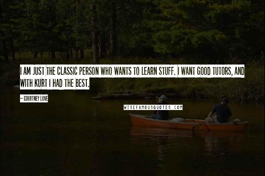 Courtney Love Quotes: I am just the classic person who wants to learn stuff. I want good tutors, and with Kurt I had the best.