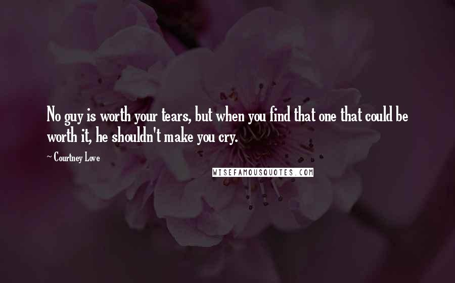 Courtney Love Quotes: No guy is worth your tears, but when you find that one that could be worth it, he shouldn't make you cry.