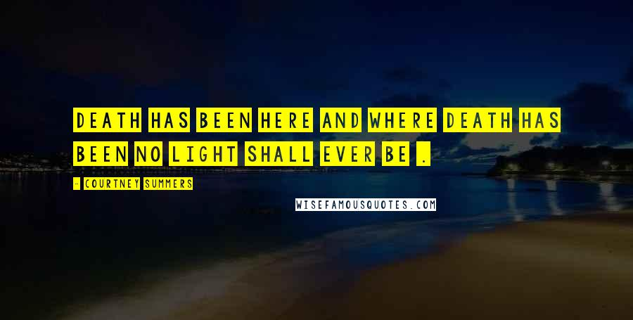 Courtney Summers Quotes: Death has been here and where death has been no light shall ever be .