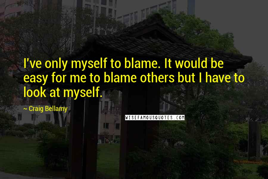 Craig Bellamy Quotes: I've only myself to blame. It would be easy for me to blame others but I have to look at myself.