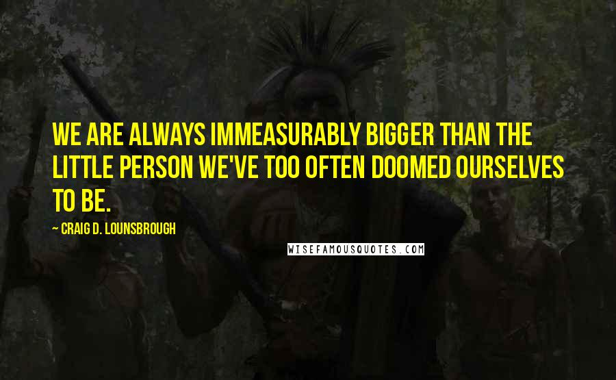 Craig D. Lounsbrough Quotes: We are always immeasurably bigger than the little person we've too often doomed ourselves to be.