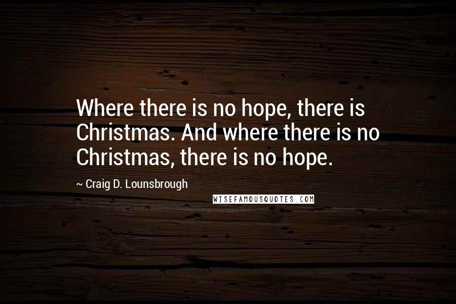 Craig D. Lounsbrough Quotes: Where there is no hope, there is Christmas. And where there is no Christmas, there is no hope.