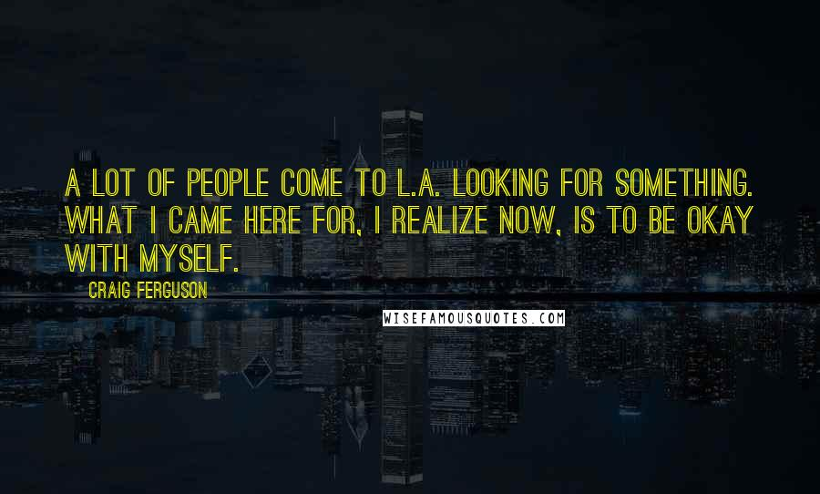 Craig Ferguson Quotes: A lot of people come to L.A. looking for something. What I came here for, I realize now, is to be okay with myself.